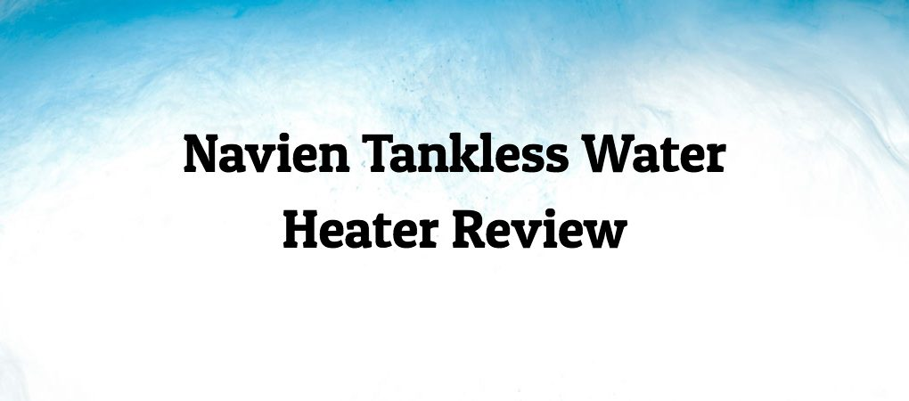 Navien Tankless Water Heater Review on Blue and White Background